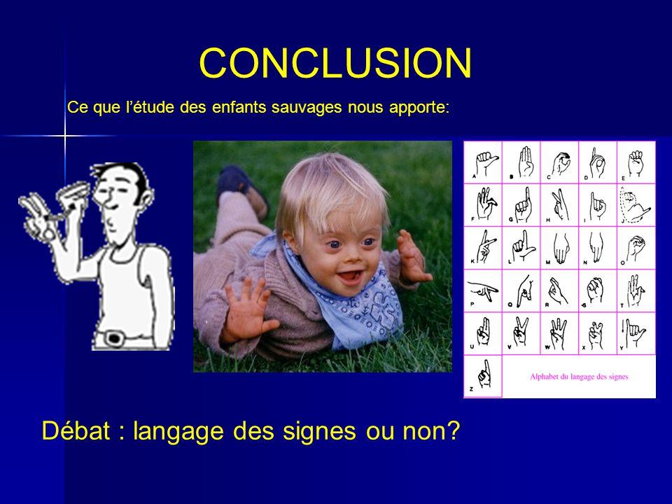 CONCLUSION Ce que létude des enfants sauvages nous apporte: Débat : langage des signes ou non?