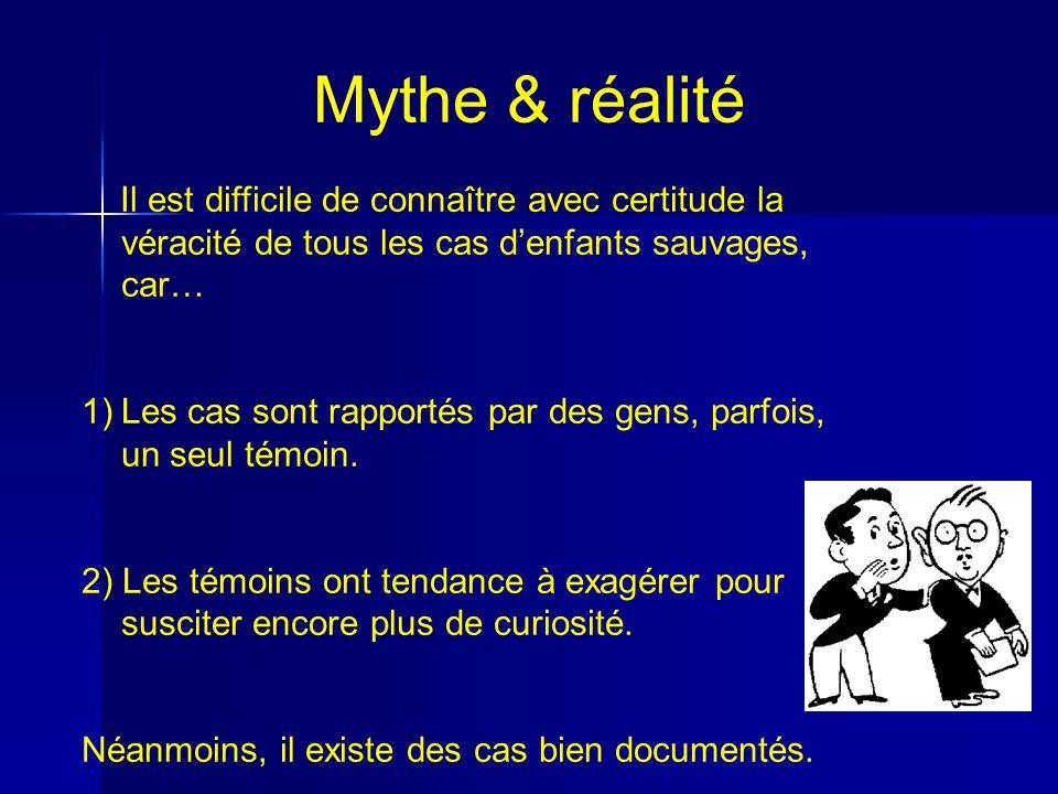 Mythe & réalité Il est difficile de connaître avec certitude la véracité de tous les cas denfants sauvages, car… 1)Les cas sont rapportés par des gens, parfois, un seul témoin.