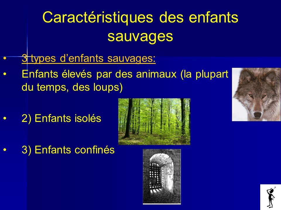Caractéristiques des enfants sauvages 3 types denfants sauvages: Enfants élevés par des animaux (la plupart du temps, des loups) 2) Enfants isolés 3) Enfants confinés