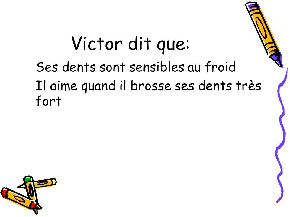 Victor dit que: Ses dents sont sensibles au froid Il aime quand il brosse ses dents très fort