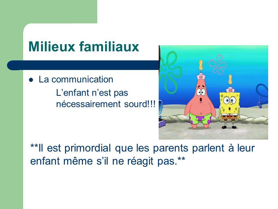 Milieux familiaux La communication Lenfant nest pas nécessairement sourd!!! **Il est primordial que les parents parlent à leur enfant même sil ne réag