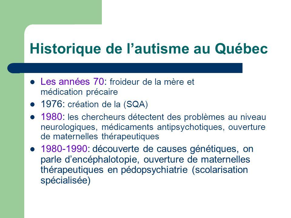 Historique de lautisme au Québec Les années 70: froideur de la mère et médication précaire 1976: création de la (SQA) 1980: les chercheurs détectent d
