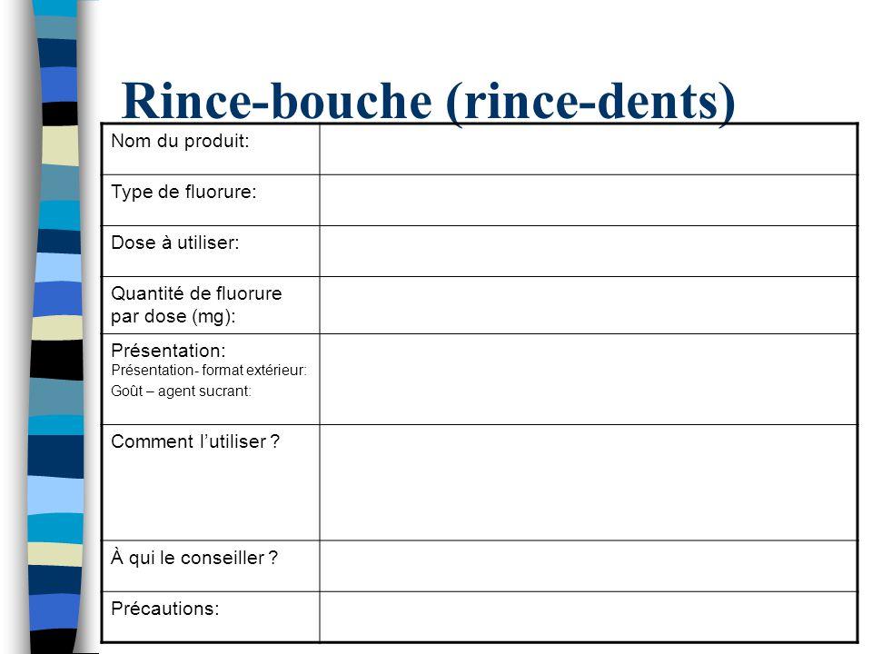 Rince-bouche (rince-dents) Nom du produit: Type de fluorure: Dose à utiliser: Quantité de fluorure par dose (mg): Présentation: Présentation- format e