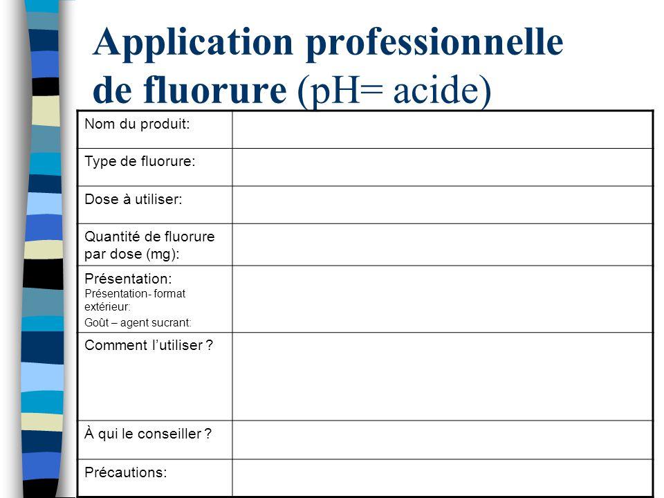 Application professionnelle de fluorure (pH= acide) Nom du produit: Type de fluorure: Dose à utiliser: Quantité de fluorure par dose (mg): Présentatio
