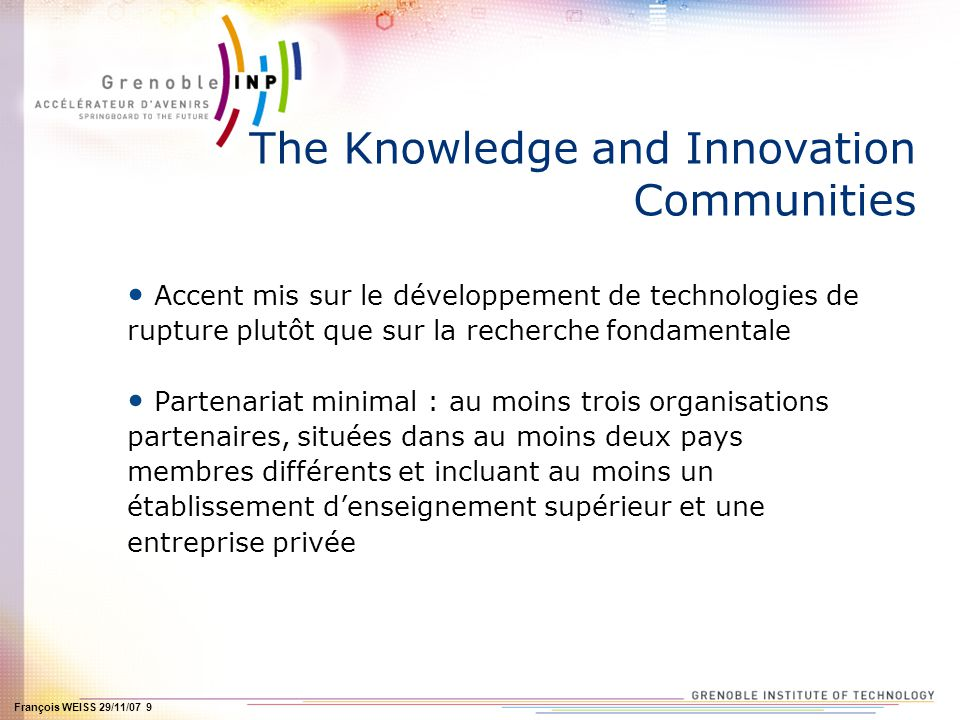 François WEISS 29/11/07 9 The Knowledge and Innovation Communities Accent mis sur le développement de technologies de rupture plutôt que sur la recher