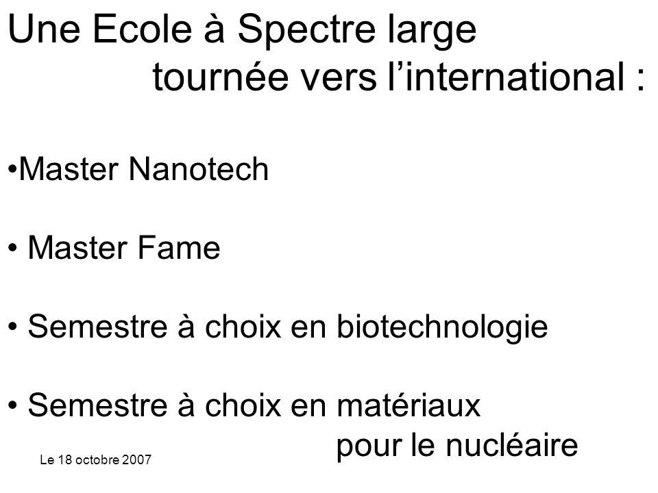 Le 18 octobre 2007 Une Ecole à Spectre large tournée vers linternational : Master Nanotech Master Fame Semestre à choix en biotechnologie Semestre à choix en matériaux pour le nucléaire