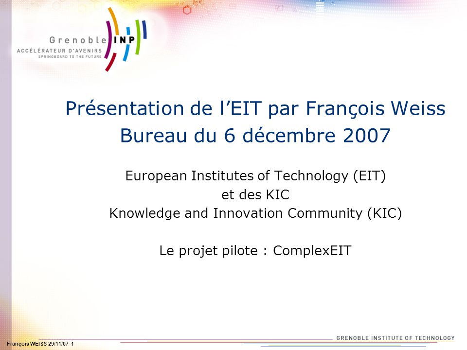 François WEISS 29/11/07 1 Présentation de lEIT par François Weiss Bureau du 6 décembre 2007 European Institutes of Technology (EIT) et des KIC Knowledge and Innovation Community (KIC) Le projet pilote : ComplexEIT