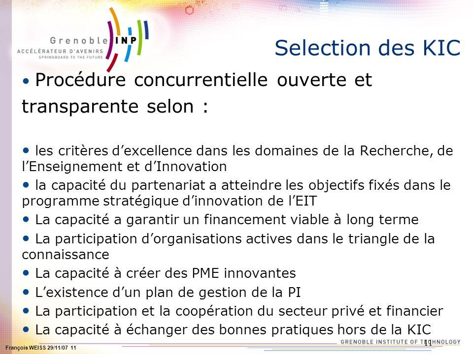François WEISS 29/11/07 11 11 Selection des KIC Procédure concurrentielle ouverte et transparente selon : les critères dexcellence dans les domaines d