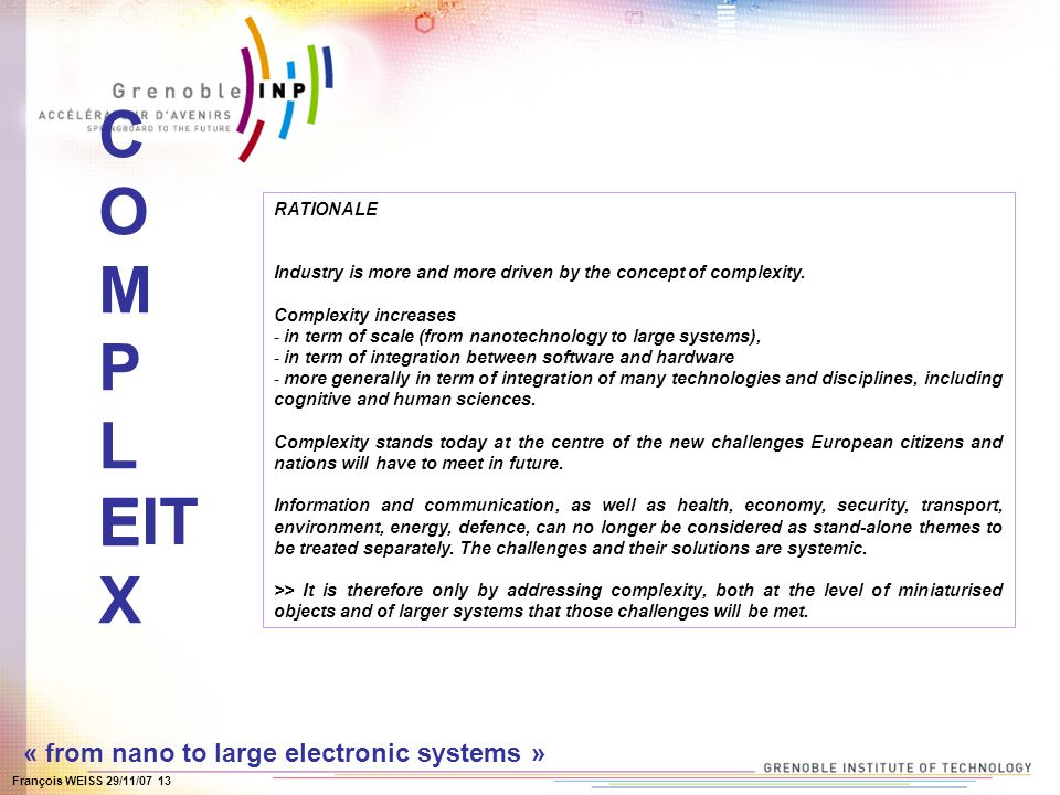 François WEISS 29/11/07 13 COMPLEXCOMPLEX « from nano to large electronic systems » RATIONALE Industry is more and more driven by the concept of complexity.