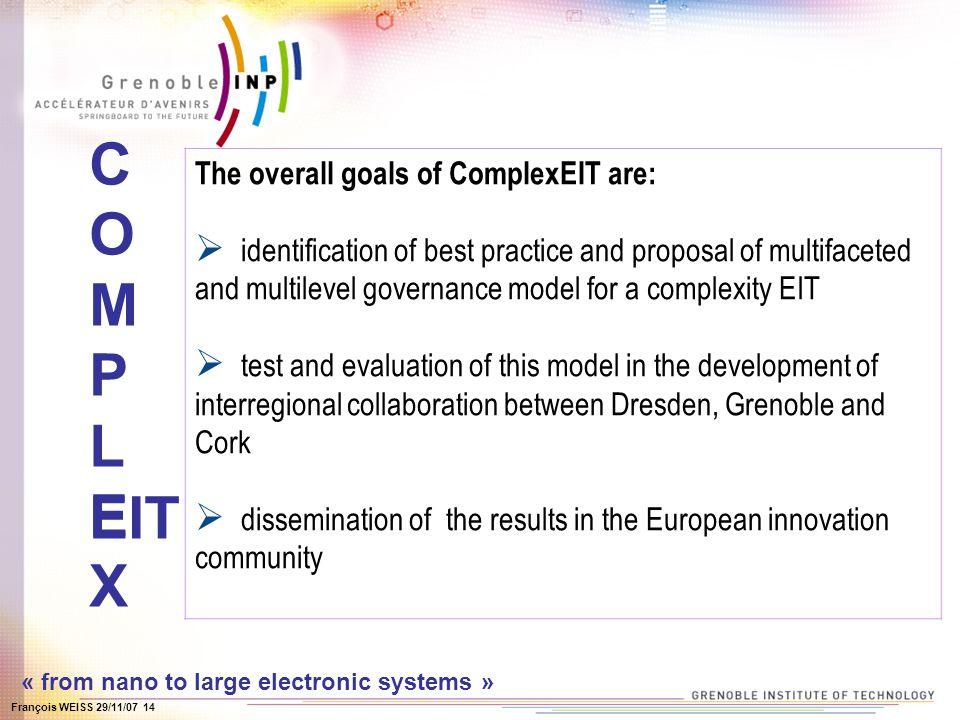 François WEISS 29/11/07 14 COMPLEXCOMPLEX EIT The overall goals of ComplexEIT are: identification of best practice and proposal of multifaceted and multilevel governance model for a complexity EIT test and evaluation of this model in the development of interregional collaboration between Dresden, Grenoble and Cork dissemination of the results in the European innovation community « from nano to large electronic systems »