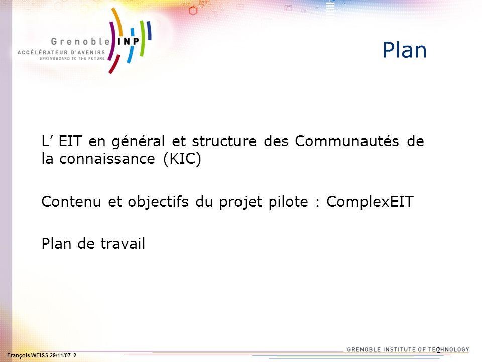 François WEISS 29/11/07 2 2 Plan L EIT en général et structure des Communautés de la connaissance (KIC) Contenu et objectifs du projet pilote : ComplexEIT Plan de travail