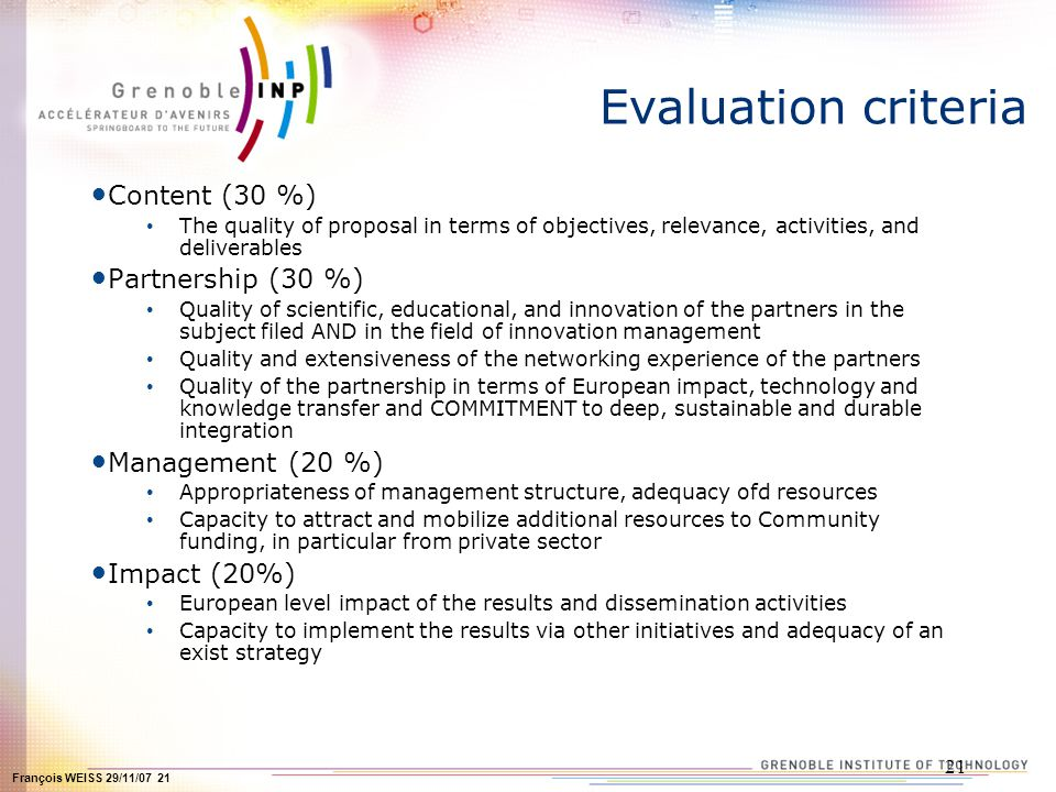 François WEISS 29/11/07 21 21 Evaluation criteria Content (30 %) The quality of proposal in terms of objectives, relevance, activities, and deliverables Partnership (30 %) Quality of scientific, educational, and innovation of the partners in the subject filed AND in the field of innovation management Quality and extensiveness of the networking experience of the partners Quality of the partnership in terms of European impact, technology and knowledge transfer and COMMITMENT to deep, sustainable and durable integration Management (20 %) Appropriateness of management structure, adequacy ofd resources Capacity to attract and mobilize additional resources to Community funding, in particular from private sector Impact (20%) European level impact of the results and dissemination activities Capacity to implement the results via other initiatives and adequacy of an exist strategy