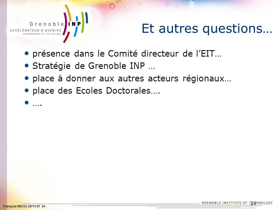 François WEISS 29/11/07 24 24 Et autres questions… présence dans le Comité directeur de lEIT… Stratégie de Grenoble INP … place à donner aux autres acteurs régionaux… place des Ecoles Doctorales….