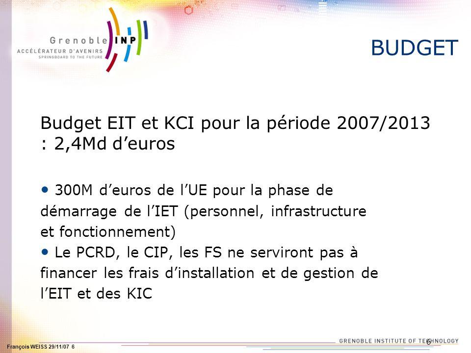 François WEISS 29/11/07 6 6 BUDGET Budget EIT et KCI pour la période 2007/2013 : 2,4Md deuros 300M deuros de lUE pour la phase de démarrage de lIET (p