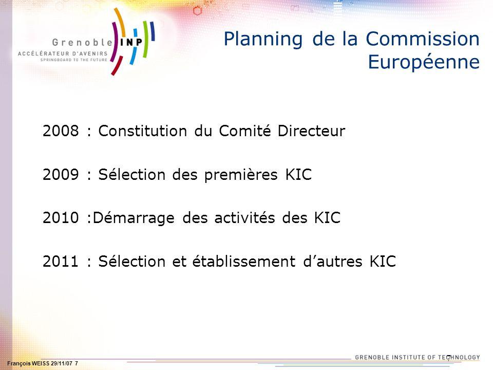 François WEISS 29/11/07 7 7 Planning de la Commission Européenne 2008 : Constitution du Comité Directeur 2009 : Sélection des premières KIC 2010 :Déma
