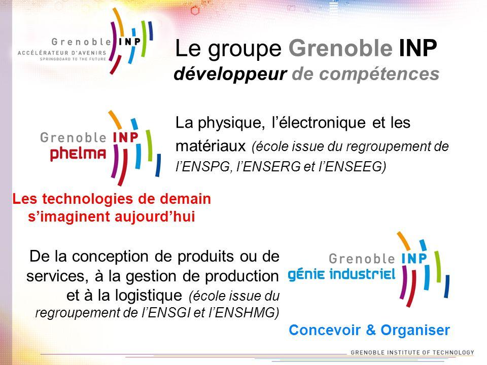 Le groupe Grenoble INP développeur de compétences La physique, lélectronique et les matériaux (école issue du regroupement de lENSPG, lENSERG et lENSEEG) De la conception de produits ou de services, à la gestion de production et à la logistique (école issue du regroupement de lENSGI et lENSHMG) Les technologies de demain simaginent aujourdhui Concevoir & Organiser