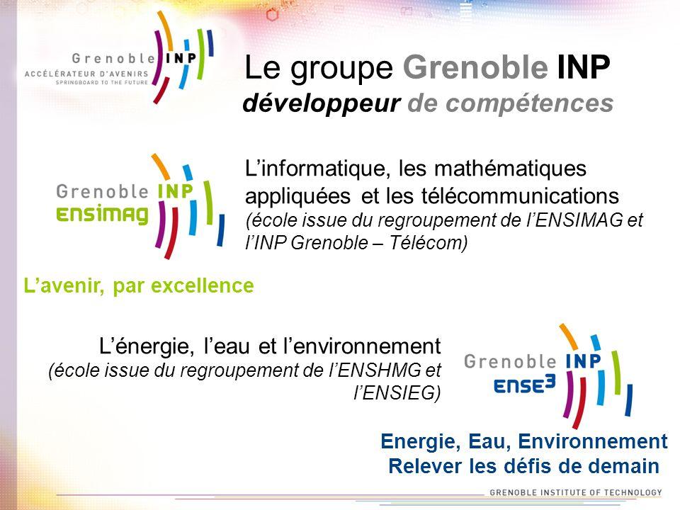 Le groupe Grenoble INP développeur de compétences Linformatique, les mathématiques appliquées et les télécommunications (école issue du regroupement de lENSIMAG et lINP Grenoble – Télécom) Lénergie, leau et lenvironnement (école issue du regroupement de lENSHMG et lENSIEG) Lavenir, par excellence Energie, Eau, Environnement Relever les défis de demain