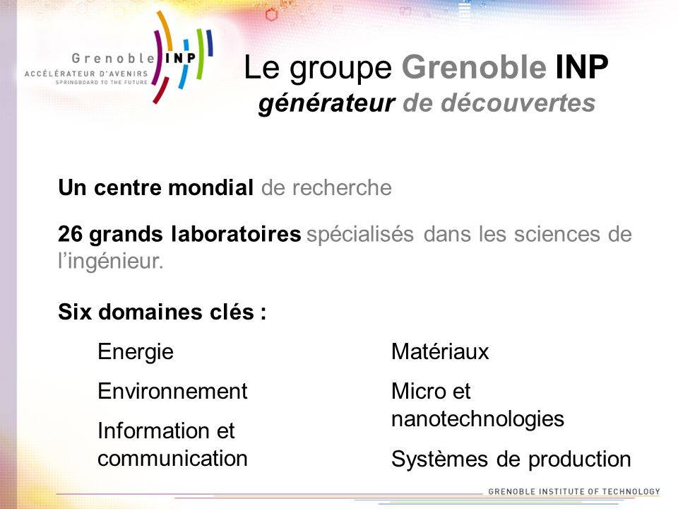 Le groupe Grenoble INP générateur de découvertes Un centre mondial de recherche Energie Environnement Information et communication Matériaux 26 grands laboratoires spécialisés dans les sciences de lingénieur.