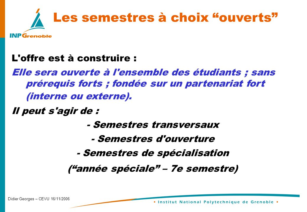 Didier Georges – CEVU 16/11/2006 Les semestres à choix ouverts L offre est à construire : Elle sera ouverte à l ensemble des étudiants ; sans prérequis forts ; fondée sur un partenariat fort (interne ou externe).