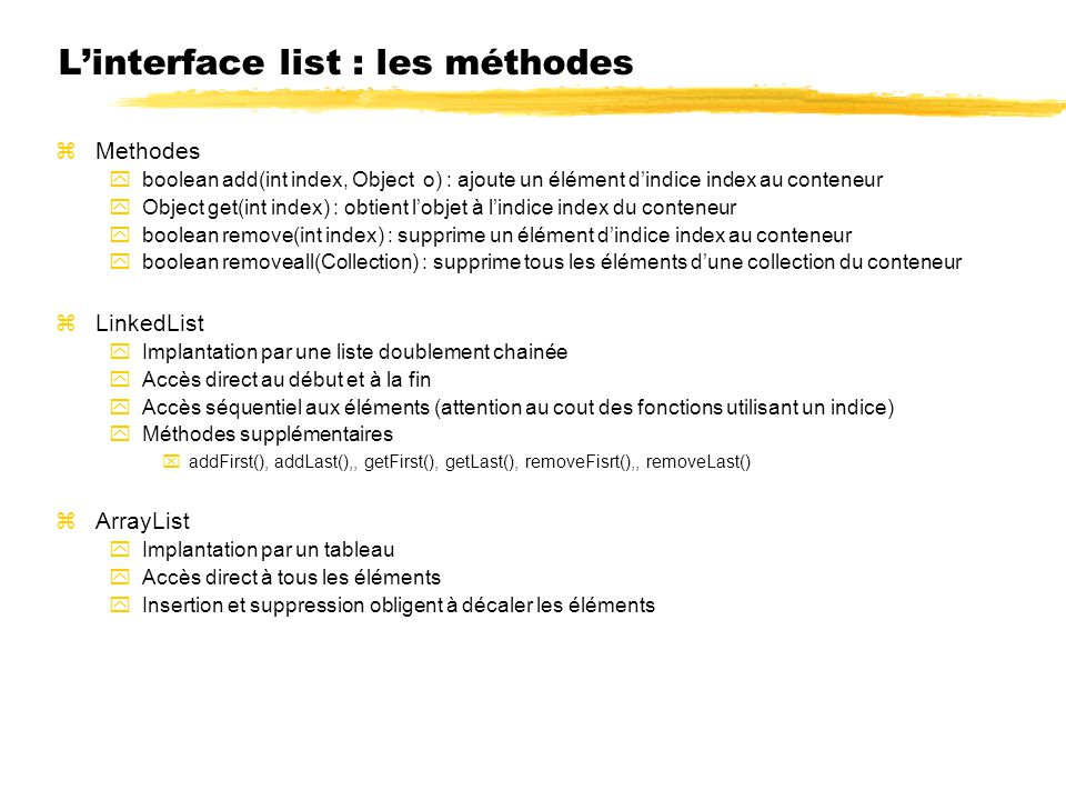 Linterface list : les méthodes zMethodes yboolean add(int index, Object o) : ajoute un élément dindice index au conteneur yObject get(int index) : obtient lobjet à lindice index du conteneur yboolean remove(int index) : supprime un élément dindice index au conteneur yboolean removeall(Collection) : supprime tous les éléments dune collection du conteneur zLinkedList yImplantation par une liste doublement chainée yAccès direct au début et à la fin yAccès séquentiel aux éléments (attention au cout des fonctions utilisant un indice) yMéthodes supplémentaires xaddFirst(), addLast(),, getFirst(), getLast(), removeFisrt(),, removeLast() zArrayList yImplantation par un tableau yAccès direct à tous les éléments yInsertion et suppression obligent à décaler les éléments