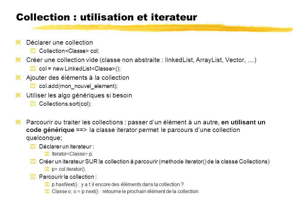 Collection : utilisation et iterateur zDéclarer une collection yCollection col; zCréer une collection vide (classe non abstraite : linkedList, ArrayList, Vector, …) ycol = new LinkedList (); zAjouter des éléments à la collection ycol.add(mon_nouvel_element); zUtiliser les algo génériques si besoin yCollections.sort(col); zParcourir ou traiter les collections : passer dun élément à un autre, en utilisant un code générique ==> la classe iterator permet le parcours dune collection quelconque; yDéclarer un iterateur : xIterator p; yCréer un iterateur SUR la collection à parcourir (methode iterator() de la classe Collections) xp= col.iterator(); yParcourir la collection : xp.hasNext() : y a t il encore des éléments dans la collection .