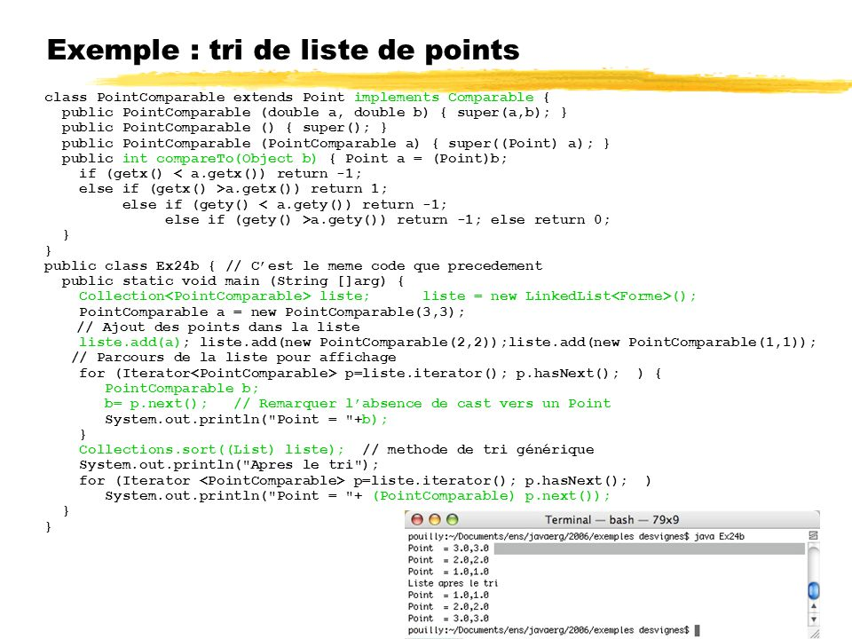 Exemple : tri de liste de points class PointComparable extends Point implements Comparable { public PointComparable (double a, double b) { super(a,b); } public PointComparable () { super(); } public PointComparable (PointComparable a) { super((Point) a); } public int compareTo(Object b) { Point a = (Point)b; if (getx() < a.getx()) return -1; else if (getx() >a.getx()) return 1; else if (gety() < a.gety()) return -1; else if (gety() >a.gety()) return -1; else return 0; } public class Ex24b { // Cest le meme code que precedement public static void main (String []arg) { Collection liste; liste = new LinkedList (); PointComparable a = new PointComparable(3,3); // Ajout des points dans la liste liste.add(a); liste.add(new PointComparable(2,2));liste.add(new PointComparable(1,1)); // Parcours de la liste pour affichage for (Iterator p=liste.iterator(); p.hasNext(); ) { PointComparable b; b= p.next(); // Remarquer labsence de cast vers un Point System.out.println( Point = +b); } Collections.sort((List) liste); // methode de tri générique System.out.println( Apres le tri ); for (Iterator p=liste.iterator(); p.hasNext(); ) System.out.println( Point = + (PointComparable) p.next()); }