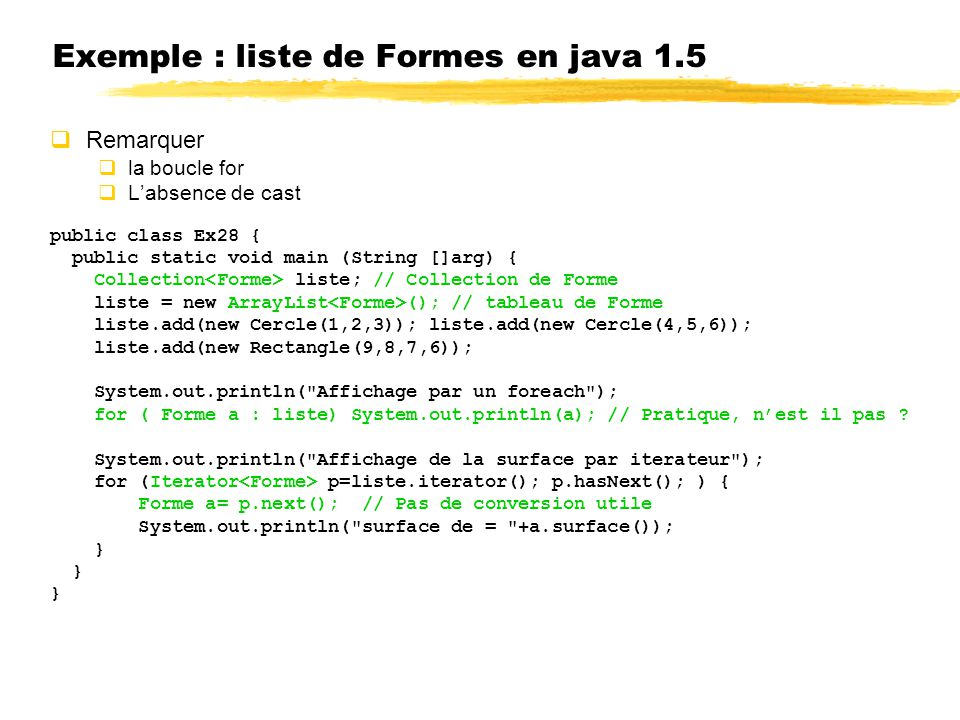 Exemple : liste de Formes en java 1.5 Remarquer la boucle for Labsence de cast public class Ex28 { public static void main (String []arg) { Collection liste; // Collection de Forme liste = new ArrayList (); // tableau de Forme liste.add(new Cercle(1,2,3)); liste.add(new Cercle(4,5,6)); liste.add(new Rectangle(9,8,7,6)); System.out.println( Affichage par un foreach ); for ( Forme a : liste) System.out.println(a); // Pratique, nest il pas .