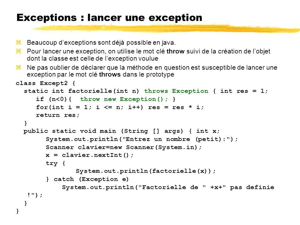 Exceptions : lancer une exception zBeaucoup dexceptions sont déjà possible en java. zPour lancer une exception, on utilise le mot clé throw suivi de l