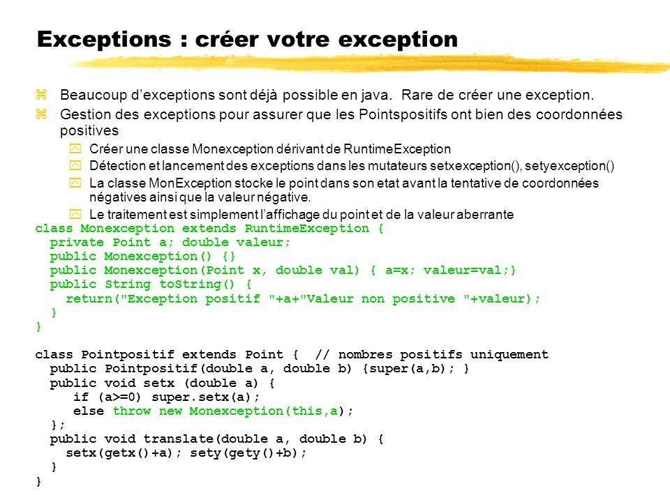 Exceptions : créer votre exception zBeaucoup dexceptions sont déjà possible en java. Rare de créer une exception. zGestion des exceptions pour assurer