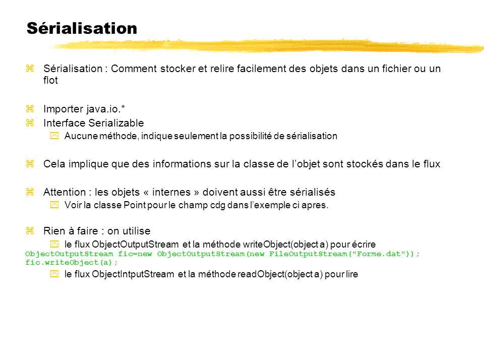 Sérialisation zSérialisation : Comment stocker et relire facilement des objets dans un fichier ou un flot zImporter java.io.* zInterface Serializable