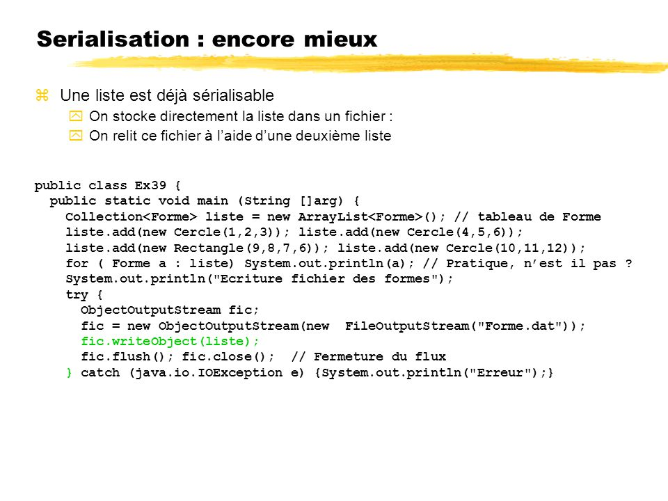 Serialisation : encore mieux zUne liste est déjà sérialisable yOn stocke directement la liste dans un fichier : yOn relit ce fichier à laide dune deuxième liste public class Ex39 { public static void main (String []arg) { Collection liste = new ArrayList (); // tableau de Forme liste.add(new Cercle(1,2,3)); liste.add(new Cercle(4,5,6)); liste.add(new Rectangle(9,8,7,6)); liste.add(new Cercle(10,11,12)); for ( Forme a : liste) System.out.println(a); // Pratique, nest il pas .