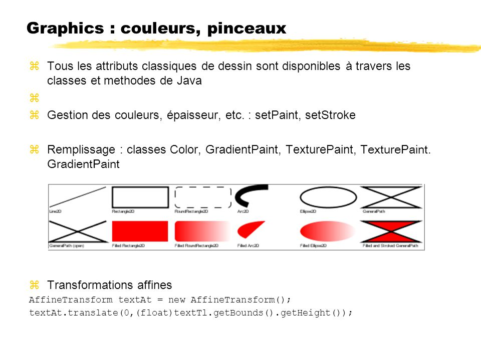 Graphics : couleurs, pinceaux zTous les attributs classiques de dessin sont disponibles à travers les classes et methodes de Java z zGestion des couleurs, épaisseur, etc.