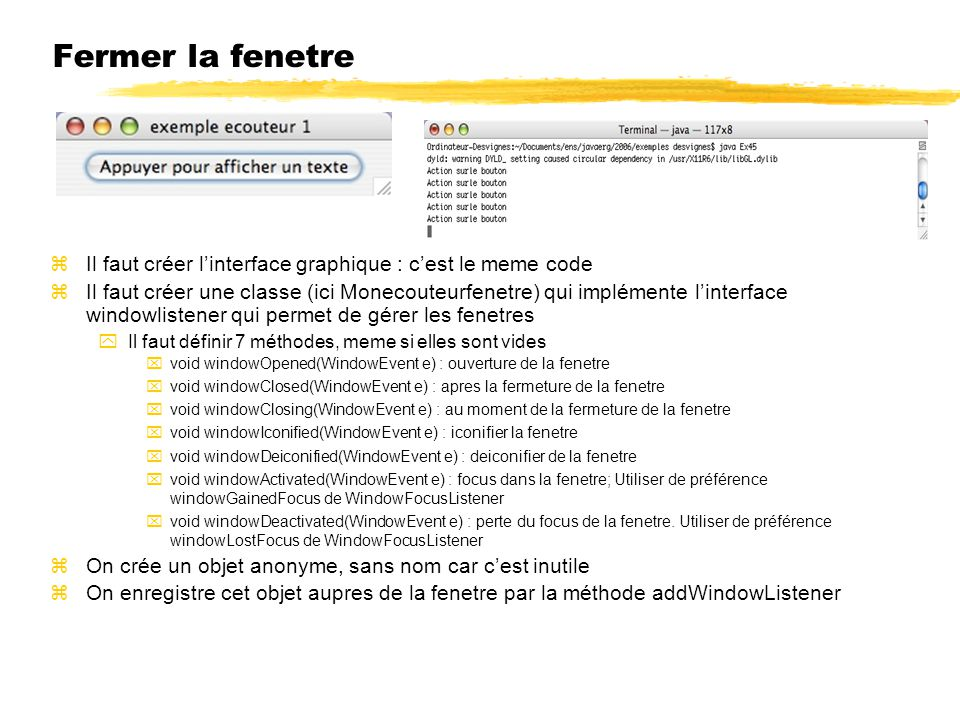 Fermer la fenetre zIl faut créer linterface graphique : cest le meme code zIl faut créer une classe (ici Monecouteurfenetre) qui implémente linterface windowlistener qui permet de gérer les fenetres yIl faut définir 7 méthodes, meme si elles sont vides xvoid windowOpened(WindowEvent e) : ouverture de la fenetre xvoid windowClosed(WindowEvent e) : apres la fermeture de la fenetre xvoid windowClosing(WindowEvent e) : au moment de la fermeture de la fenetre xvoid windowIconified(WindowEvent e) : iconifier la fenetre xvoid windowDeiconified(WindowEvent e) : deiconifier de la fenetre xvoid windowActivated(WindowEvent e) : focus dans la fenetre; Utiliser de préférence windowGainedFocus de WindowFocusListener xvoid windowDeactivated(WindowEvent e) : perte du focus de la fenetre.