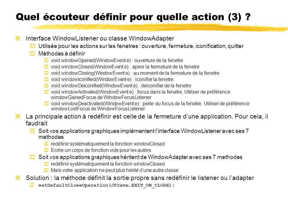 Quel écouteur définir pour quelle action (3) ? zInterface WindowListener ou classe WindowAdapter yUtilisée pour les actions sur les fenetres : ouvertu