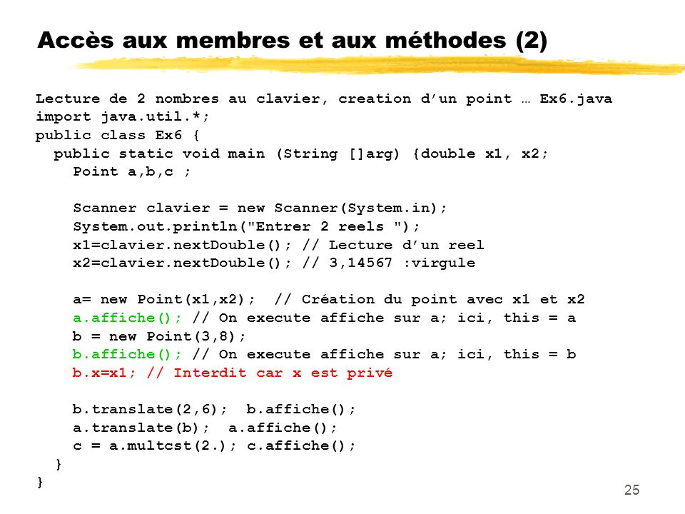 Accès aux membres et aux méthodes (2) Lecture de 2 nombres au clavier, creation dun point … Ex6.java import java.util.*; public class Ex6 { public static void main (String []arg) {double x1, x2; Point a,b,c ; Scanner clavier = new Scanner(System.in); System.out.println( Entrer 2 reels ); x1=clavier.nextDouble(); // Lecture dun reel x2=clavier.nextDouble(); // 3,14567 :virgule a= new Point(x1,x2); // Création du point avec x1 et x2 a.affiche(); // On execute affiche sur a; ici, this = a b = new Point(3,8); b.affiche(); // On execute affiche sur a; ici, this = b b.x=x1; // Interdit car x est privé b.translate(2,6); b.affiche(); a.translate(b); a.affiche(); c = a.multcst(2.); c.affiche(); } 25