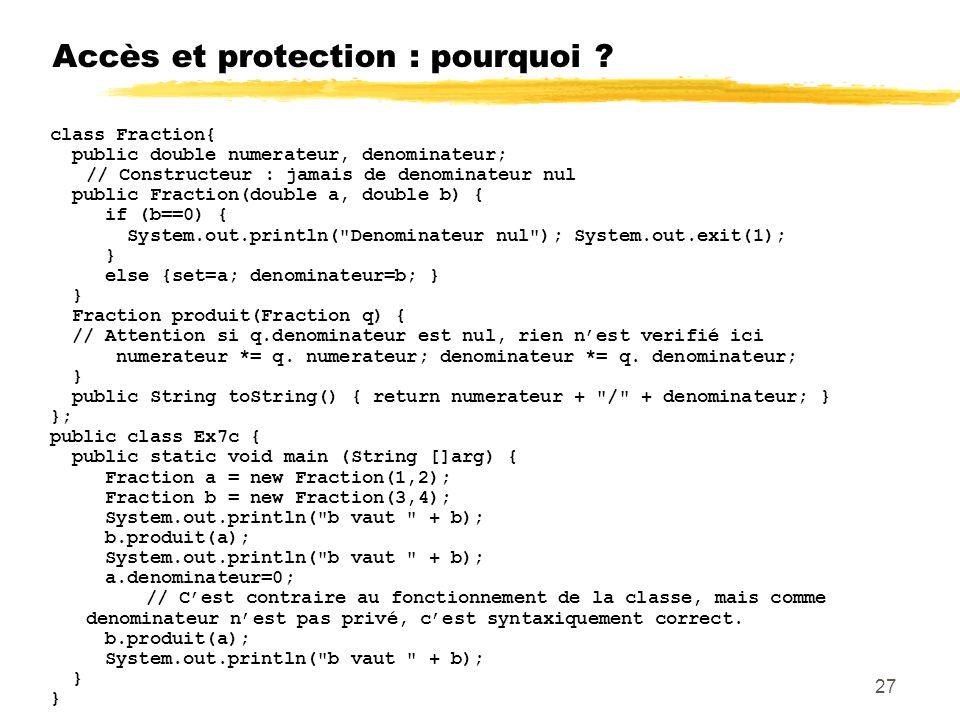 Accès et protection : pourquoi ? class Fraction{ public double numerateur, denominateur; // Constructeur : jamais de denominateur nul public Fraction(