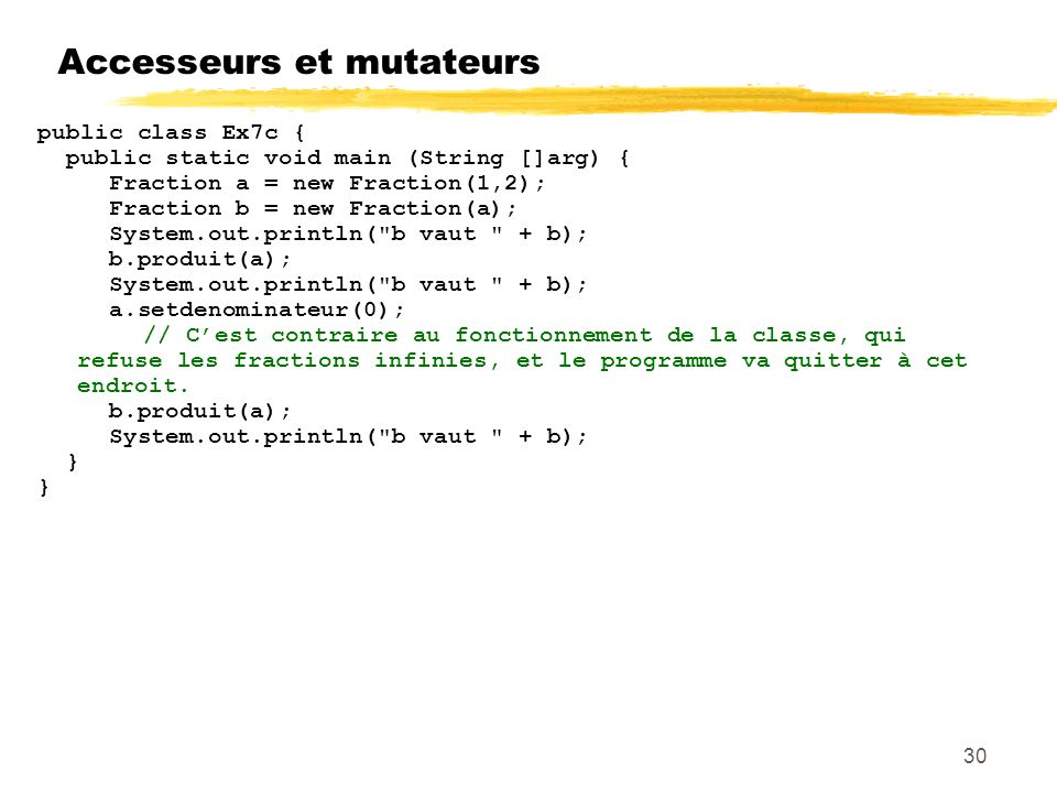 Accesseurs et mutateurs 30 public class Ex7c { public static void main (String []arg) { Fraction a = new Fraction(1,2); Fraction b = new Fraction(a);