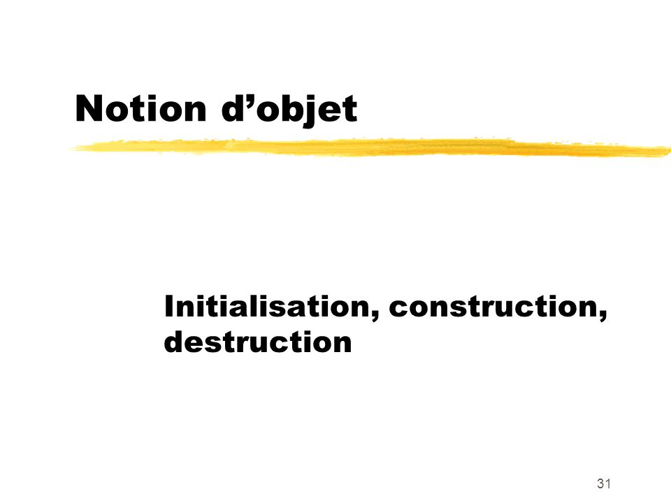 Notion dobjet Initialisation, construction, destruction 31