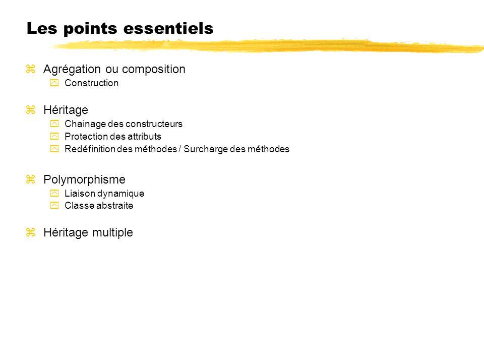 Les points essentiels zAgrégation ou composition yConstruction zHéritage yChainage des constructeurs yProtection des attributs yRedéfinition des métho