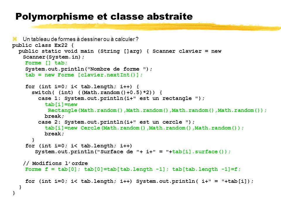 Polymorphisme et classe abstraite Un tableau de formes à dessiner ou à calculer ? public class Ex22 { public static void main (String []arg) { Scanner