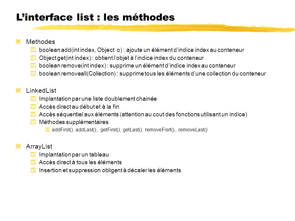 Linterface list : les méthodes Methodes boolean add(int index, Object o) : ajoute un élément dindice index au conteneur Object get(int index) : obtient lobjet à lindice index du conteneur boolean remove(int index) : supprime un élément dindice index au conteneur boolean removeall(Collection) : supprime tous les éléments dune collection du conteneur LinkedList Implantation par une liste doublement chainée Accès direct au début et à la fin Accès séquentiel aux éléments (attention au cout des fonctions utilisant un indice) Méthodes supplémentaires addFirst(), addLast(),, getFirst(), getLast(), removeFisrt(),, removeLast() ArrayList Implantation par un tableau Accès direct à tous les éléments Insertion et suppression obligent à décaler les éléments