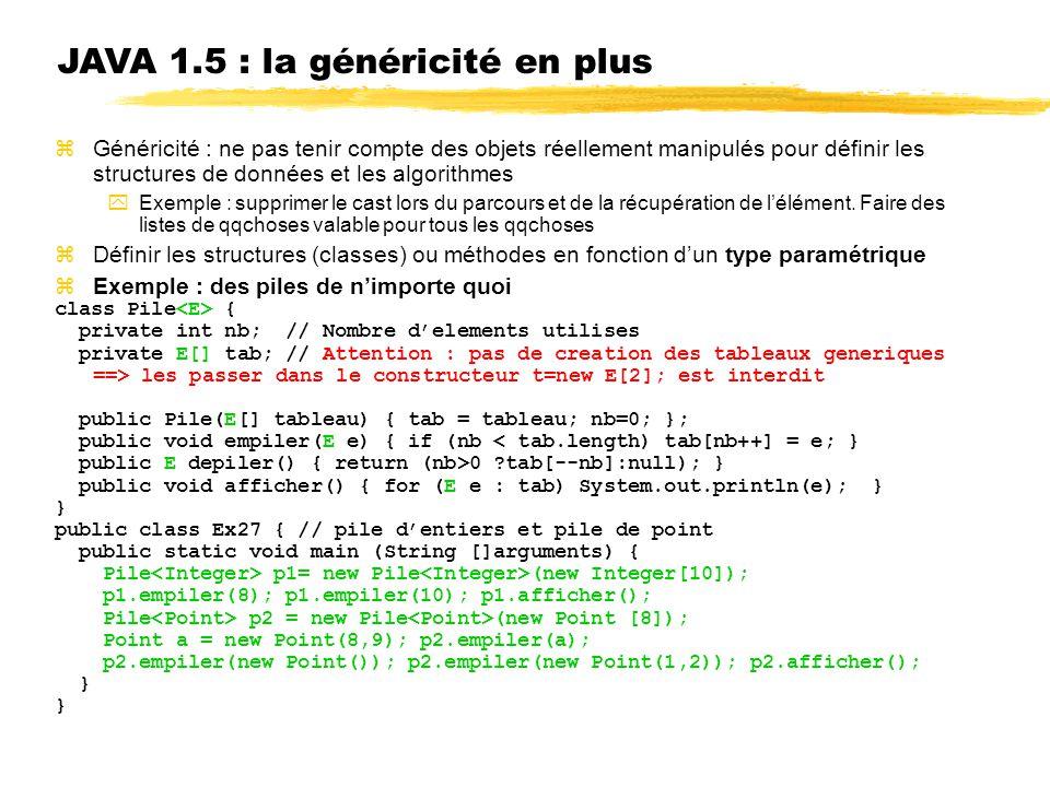 JAVA 1.5 : la généricité en plus Généricité : ne pas tenir compte des objets réellement manipulés pour définir les structures de données et les algorithmes Exemple : supprimer le cast lors du parcours et de la récupération de lélément.