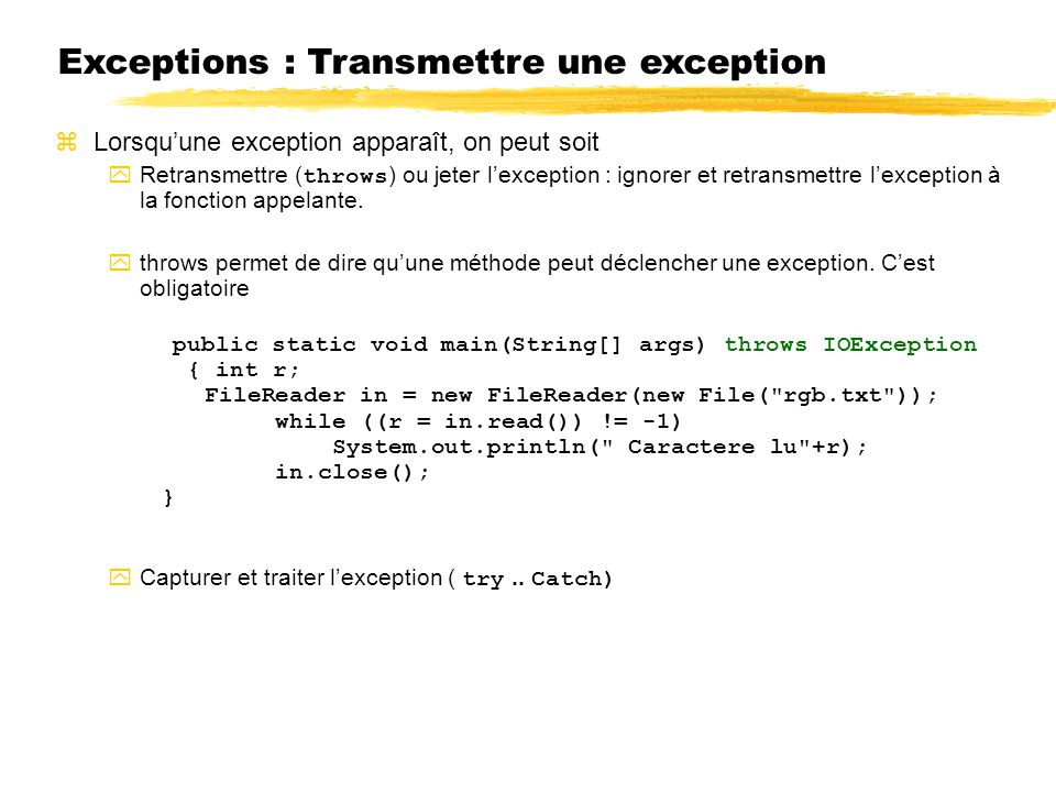 Exceptions : Transmettre une exception Lorsquune exception apparaît, on peut soit Retransmettre ( throws ) ou jeter lexception : ignorer et retransmettre lexception à la fonction appelante.