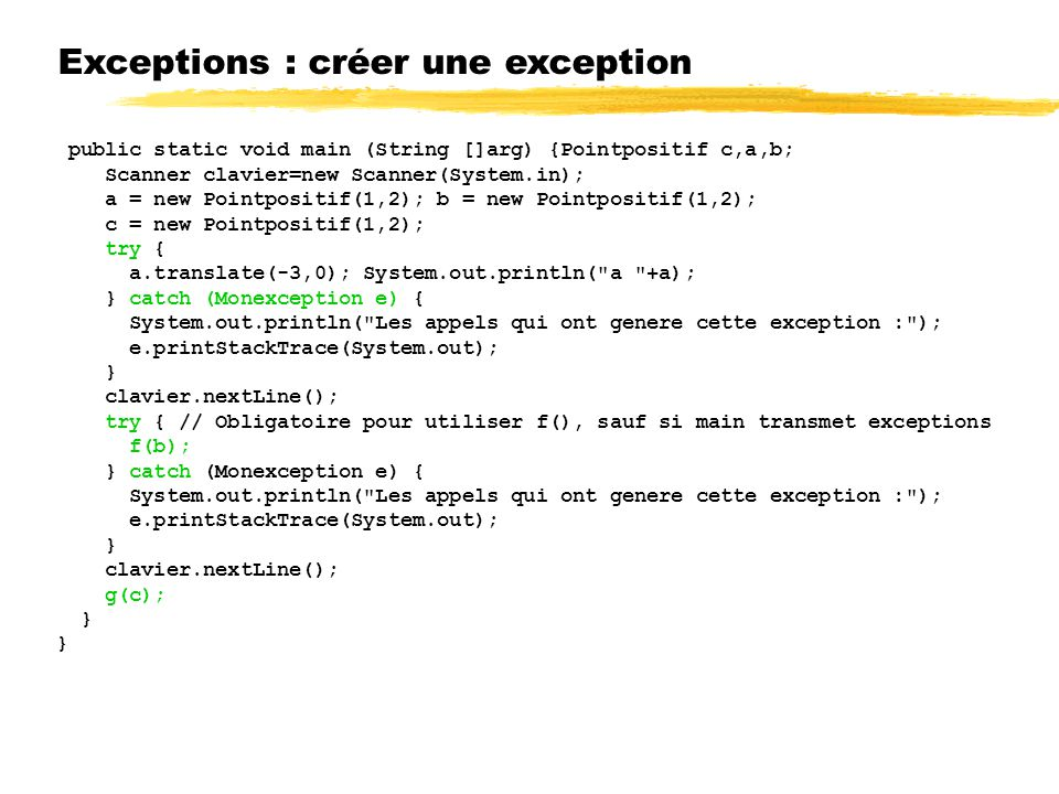 Exceptions : créer une exception public static void main (String []arg) {Pointpositif c,a,b; Scanner clavier=new Scanner(System.in); a = new Pointpositif(1,2); b = new Pointpositif(1,2); c = new Pointpositif(1,2); try { a.translate(-3,0); System.out.println( a +a); } catch (Monexception e) { System.out.println( Les appels qui ont genere cette exception : ); e.printStackTrace(System.out); } clavier.nextLine(); try { // Obligatoire pour utiliser f(), sauf si main transmet exceptions f(b); } catch (Monexception e) { System.out.println( Les appels qui ont genere cette exception : ); e.printStackTrace(System.out); } clavier.nextLine(); g(c); }