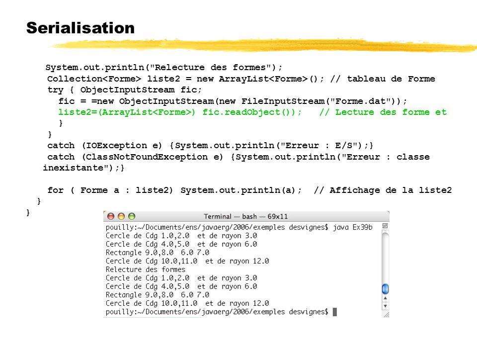 Serialisation System.out.println( Relecture des formes ); Collection liste2 = new ArrayList (); // tableau de Forme try { ObjectInputStream fic; fic = =new ObjectInputStream(new FileInputStream( Forme.dat )); liste2=(ArrayList ) fic.readObject()); // Lecture des forme et } catch (IOException e) {System.out.println( Erreur : E/S );} catch (ClassNotFoundException e) {System.out.println( Erreur : classe inexistante );} for ( Forme a : liste2) System.out.println(a); // Affichage de la liste2 }