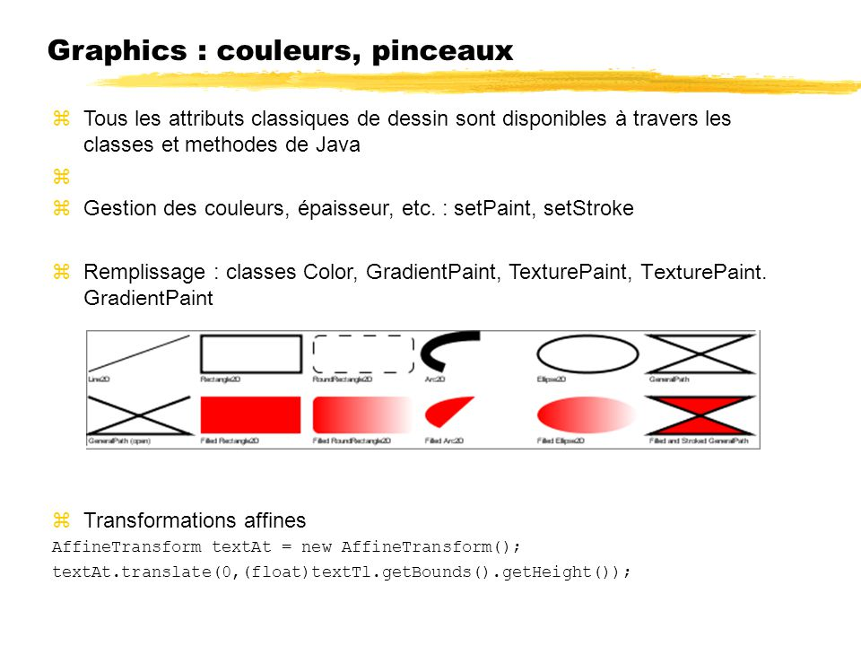 Graphics : couleurs, pinceaux Tous les attributs classiques de dessin sont disponibles à travers les classes et methodes de Java Gestion des couleurs,