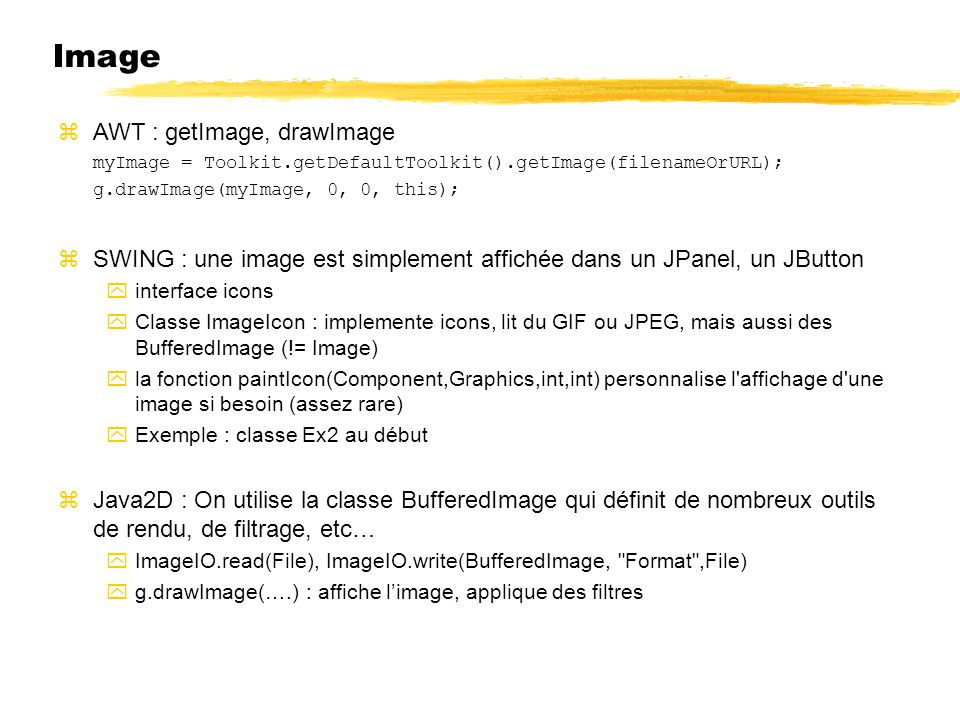 Image AWT : getImage, drawImage myImage = Toolkit.getDefaultToolkit().getImage(filenameOrURL); g.drawImage(myImage, 0, 0, this); SWING : une image est simplement affichée dans un JPanel, un JButton interface icons Classe ImageIcon : implemente icons, lit du GIF ou JPEG, mais aussi des BufferedImage (!= Image) la fonction paintIcon(Component,Graphics,int,int) personnalise l affichage d une image si besoin (assez rare) Exemple : classe Ex2 au début Java2D : On utilise la classe BufferedImage qui définit de nombreux outils de rendu, de filtrage, etc… ImageIO.read(File), ImageIO.write(BufferedImage, Format ,File) g.drawImage(….) : affiche limage, applique des filtres