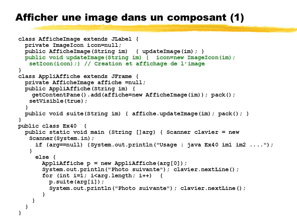 Afficher une image dans un composant (1) class AfficheImage extends JLabel { private ImageIcon icon=null; public AfficheImage(String im) { updateImage(im); } public void updateImage(String im) { icon=new ImageIcon(im); setIcon(icon);} // Creation et affichage de limage } class AppliAffiche extends JFrame { private AfficheImage affiche =null; public AppliAffiche(String im) { getContentPane().add(affiche=new AfficheImage(im)); pack(); setVisible(true); } public void suite(String im) { affiche.updateImage(im); pack(); } } public class Ex40 { public static void main (String []arg) { Scanner clavier = new Scanner(System.in); if (arg==null) {System.out.println( Usage : java Ex40 im1 im2.... ); } else { AppliAffiche p = new AppliAffiche(arg[0]); System.out.println( Photo suivante ); clavier.nextLine(); for (int i=1; i<arg.length; i++) { p.suite(arg[i]); System.out.println( Photo suivante ); clavier.nextLine(); }