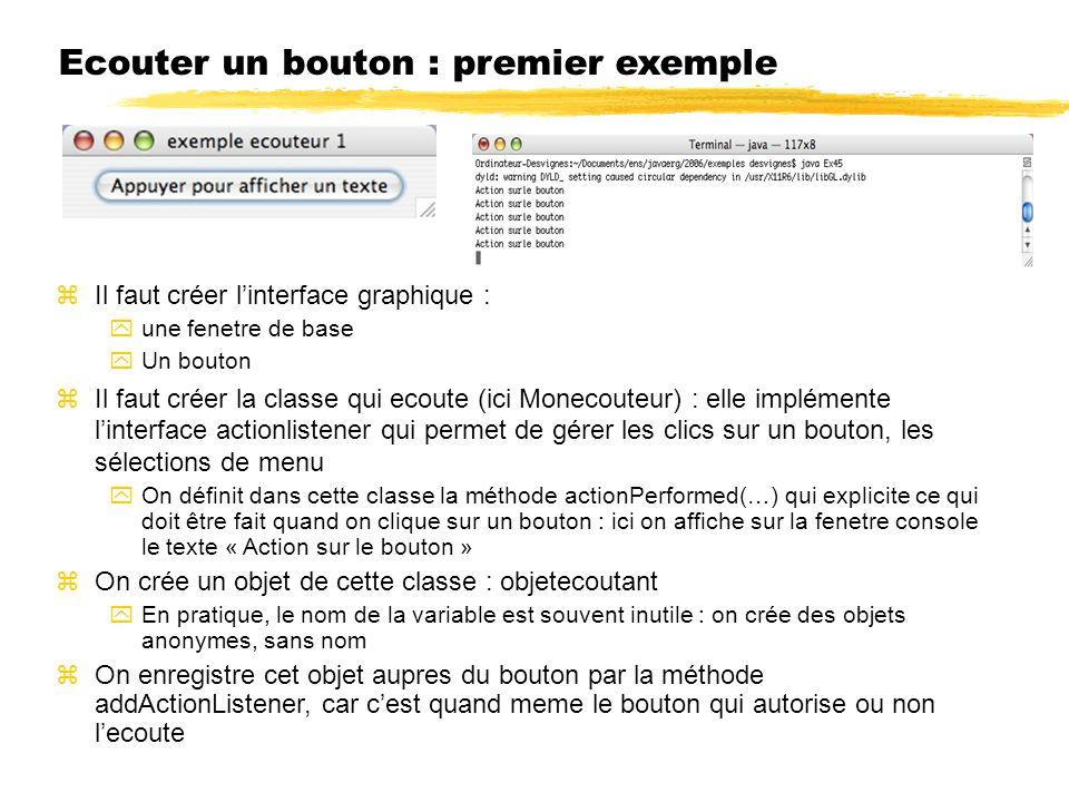 Ecouter un bouton : premier exemple Il faut créer linterface graphique : une fenetre de base Un bouton Il faut créer la classe qui ecoute (ici Monecouteur) : elle implémente linterface actionlistener qui permet de gérer les clics sur un bouton, les sélections de menu On définit dans cette classe la méthode actionPerformed(…) qui explicite ce qui doit être fait quand on clique sur un bouton : ici on affiche sur la fenetre console le texte « Action sur le bouton » On crée un objet de cette classe : objetecoutant En pratique, le nom de la variable est souvent inutile : on crée des objets anonymes, sans nom On enregistre cet objet aupres du bouton par la méthode addActionListener, car cest quand meme le bouton qui autorise ou non lecoute