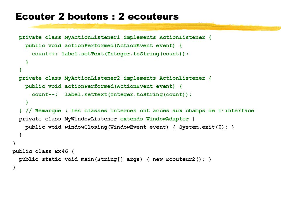 Ecouter 2 boutons : 2 ecouteurs private class MyActionListener1 implements ActionListener { public void actionPerformed(ActionEvent event) { count++; label.setText(Integer.toString(count)); } private class MyActionListener2 implements ActionListener { public void actionPerformed(ActionEvent event) { count--; label.setText(Integer.toString(count)); } } // Remarque ; les classes internes ont accès aux champs de linterface private class MyWindowListener extends WindowAdapter { public void windowClosing(WindowEvent event) { System.exit(0); } } public class Ex46 { public static void main(String[] args) { new Ecouteur2(); } }